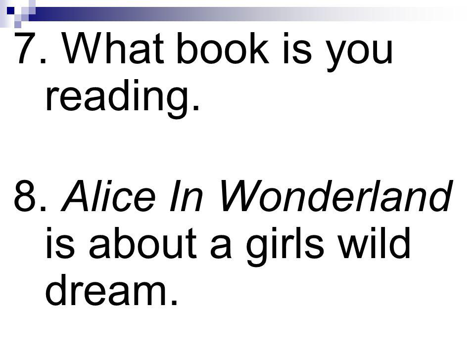 7. What book is you reading. 8. Alice In Wonderland is about a girls wild dream.
