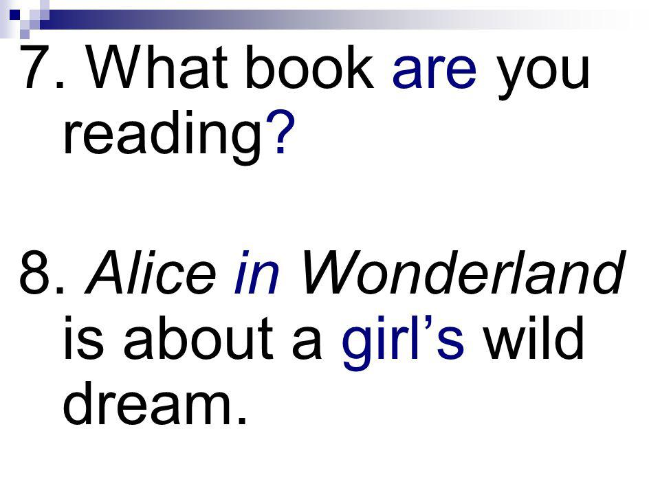 7. What book are you reading? 8. Alice in Wonderland is about a girls wild dream.