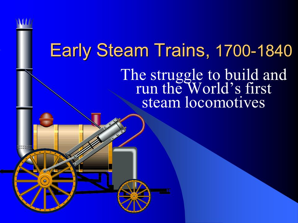Early Steam Trains, 1700-1840 The struggle to build and run the Worlds first steam locomotives