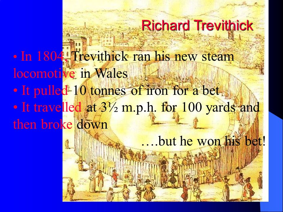 Richard Trevithick In 1804, Trevithick ran his new steam locomotive in Wales It pulled 10 tonnes of iron for a bet It travelled at 3½ m.p.h. for 100 y