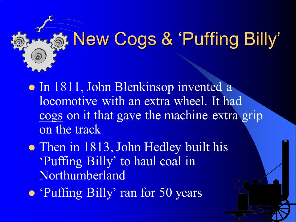 New Cogs & Puffing Billy In 1811, John Blenkinsop invented a locomotive with an extra wheel. It had cogs on it that gave the machine extra grip on the