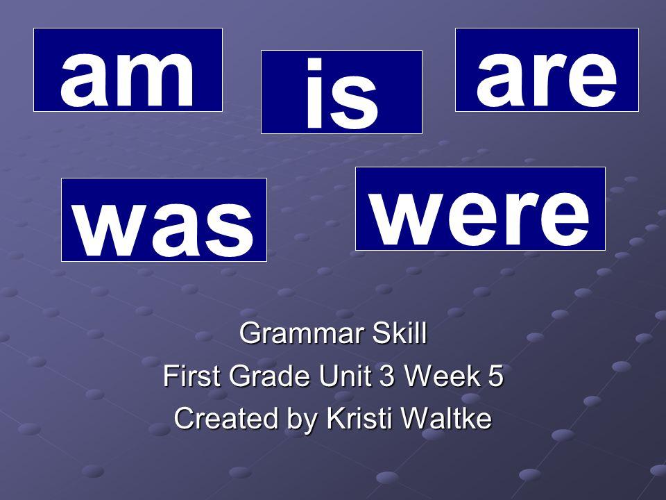 Grammar Skill First Grade Unit 3 Week 5 Created by Kristi Waltke am is are was were