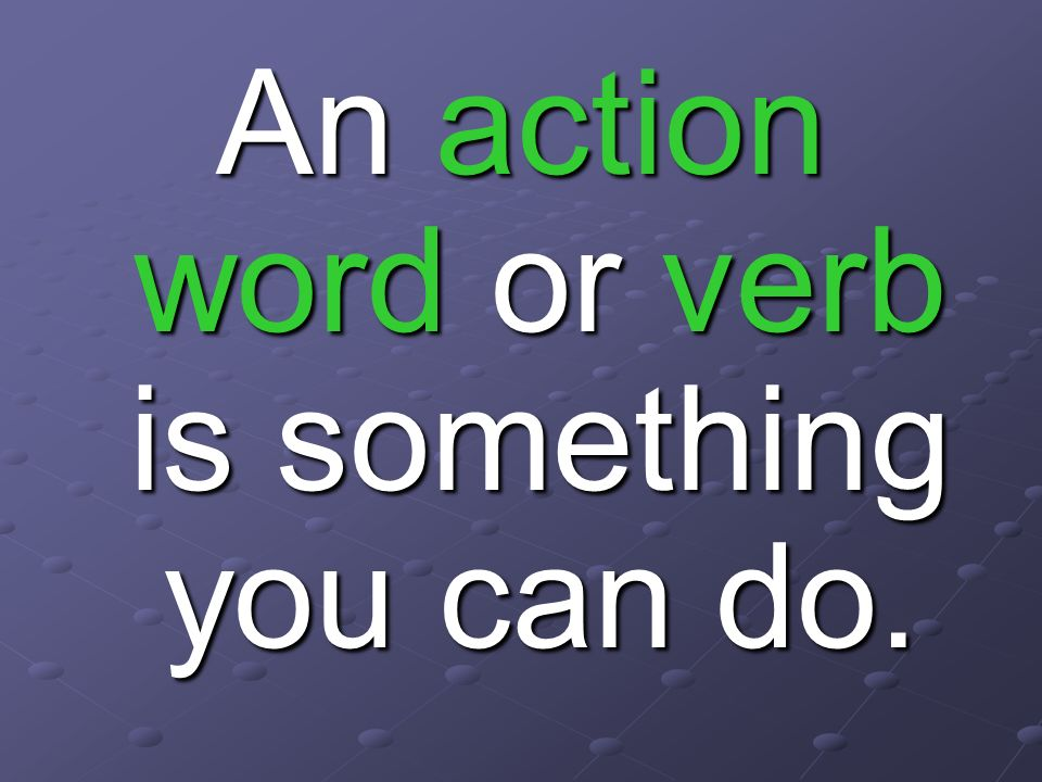 am is are was were These words are verbs also!