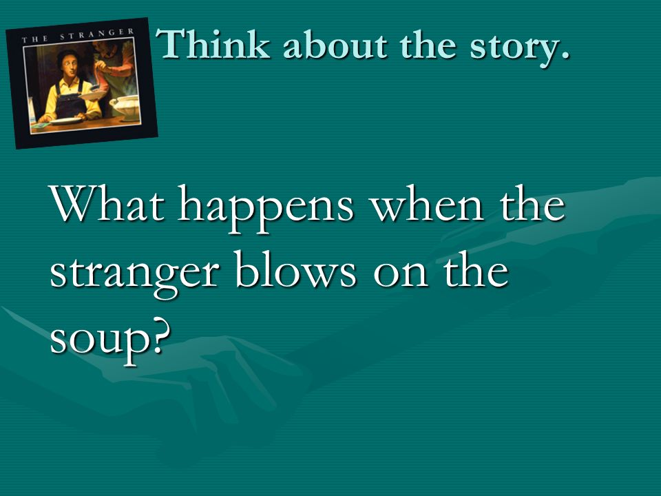 Think about the story. Think about the story. What happens when the stranger blows on the soup?