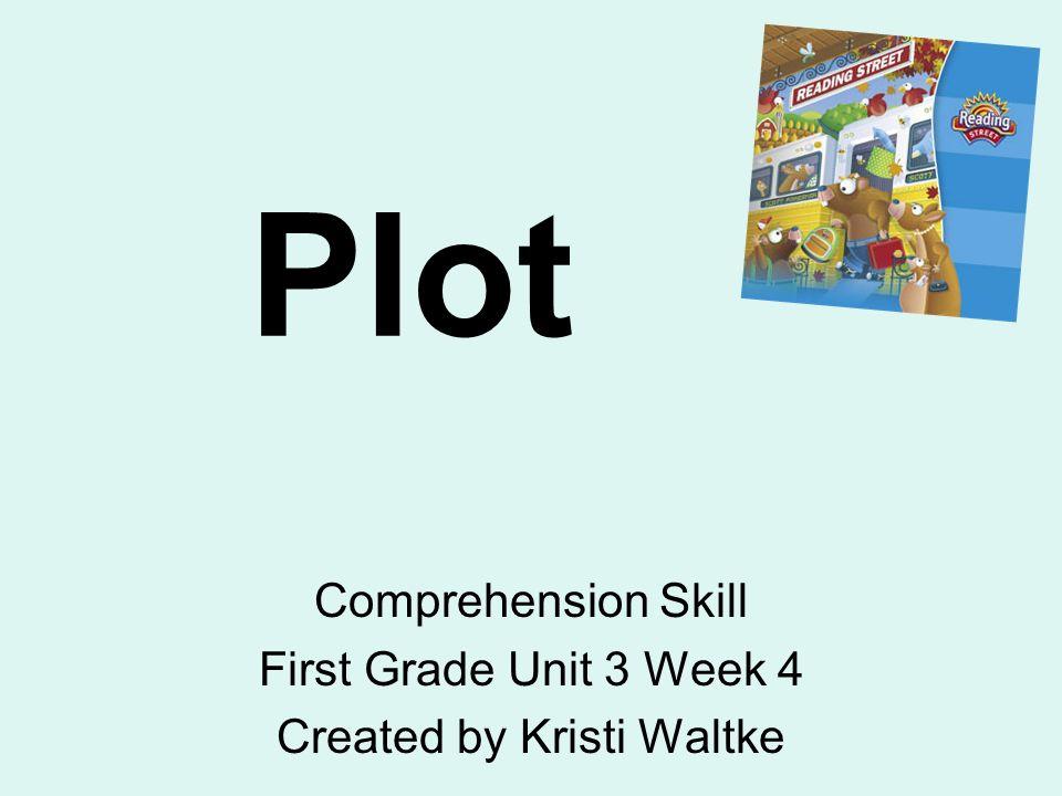 Plot Comprehension Skill First Grade Unit 3 Week 4 Created by Kristi Waltke