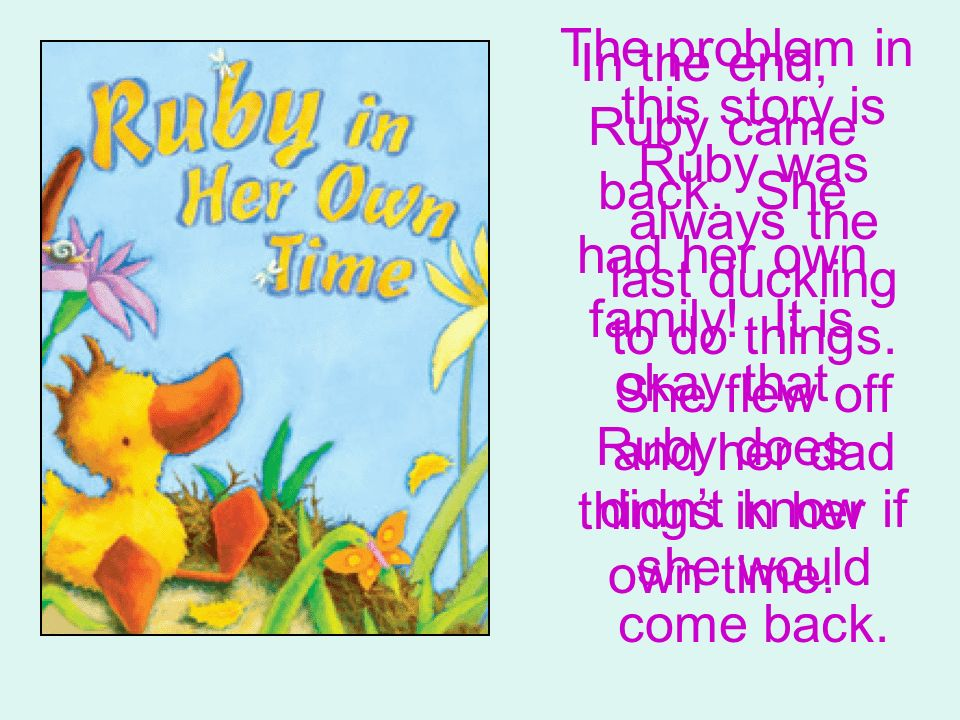 The problem in this story is Ruby was always the last duckling to do things. She flew off and her dad didnt know if she would come back. In the end, R