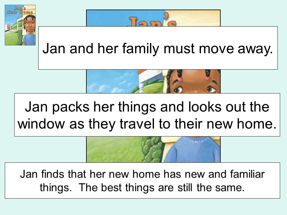 Beginning Middle End Jan and her family must move away. Jan packs her things and looks out the window as they travel to their new home. Jan finds that