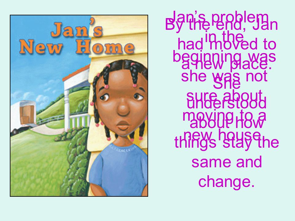 Jans problem in the beginning was she was not sure about moving to a new house. By the end, Jan had moved to a new place. She understood about how thi