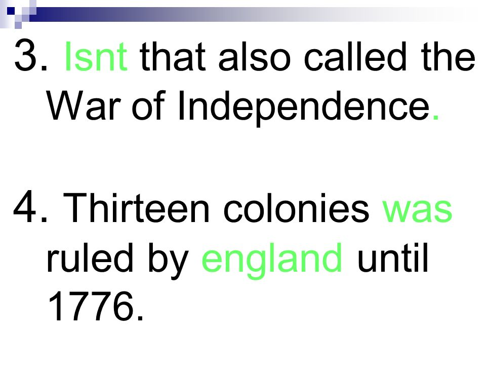 3. Isnt that also called the War of Independence. 4. Thirteen colonies was ruled by england until 1776.