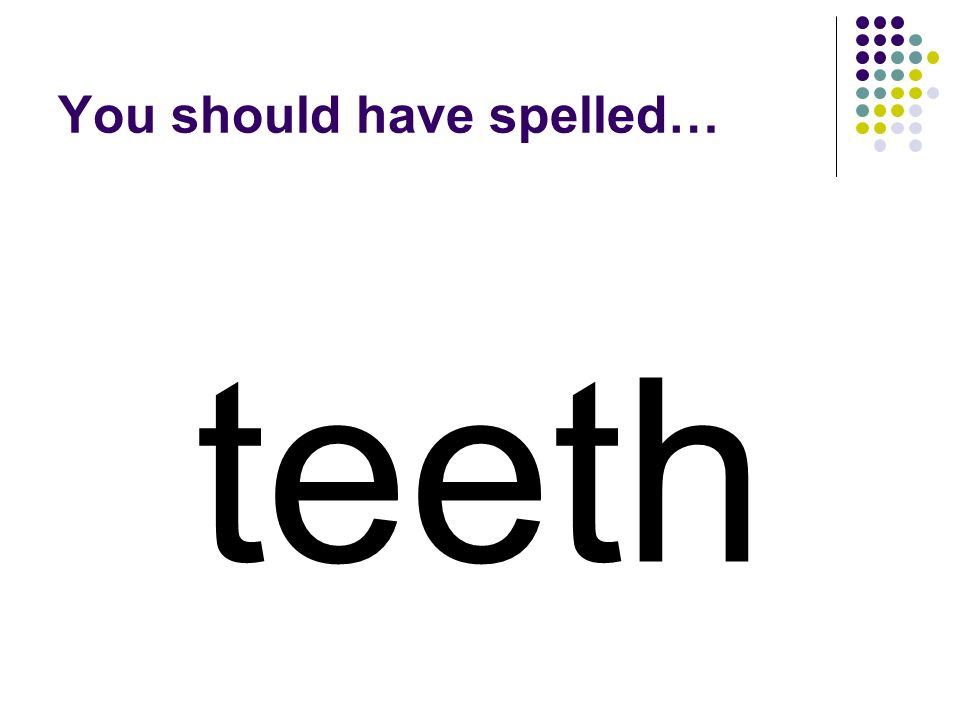 sheet Use the vowel digraph in sheet to make a word for structures found in your mouth used for chewing.