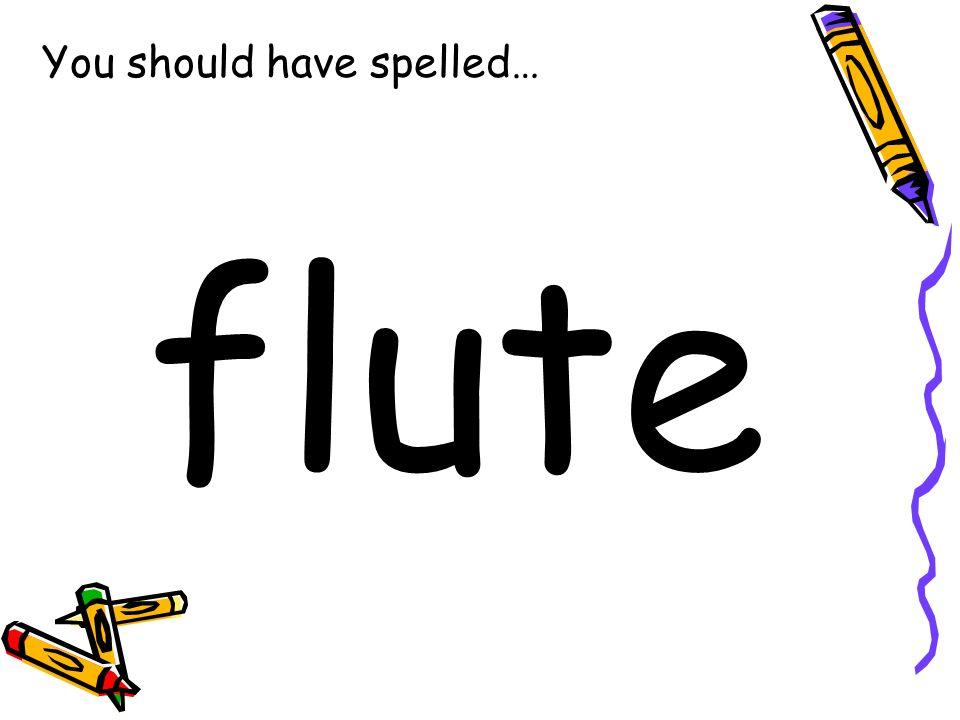 You should have spelled… flute