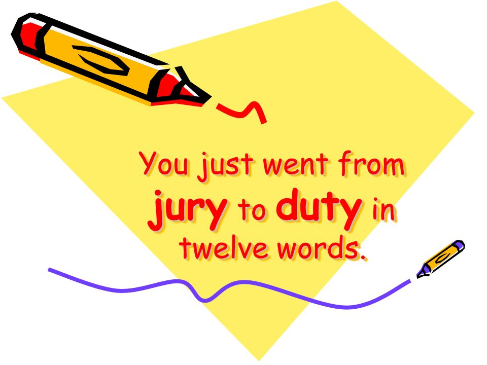 You just went from jury to duty in twelve words.