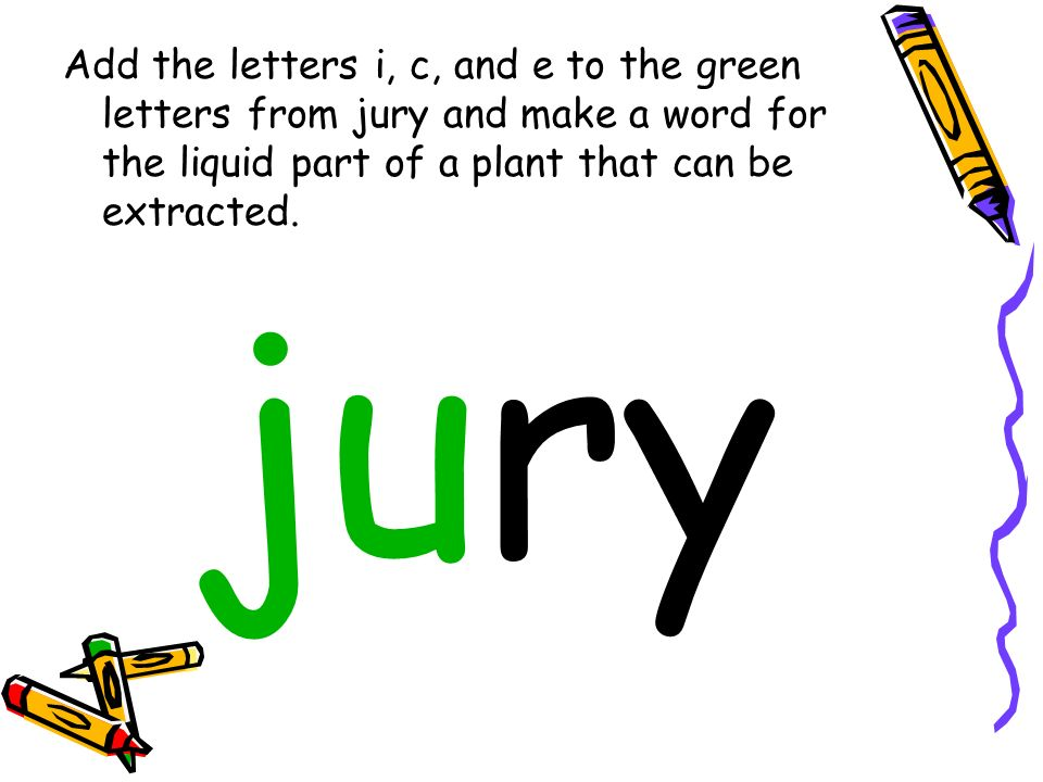Add the letters i, c, and e to the green letters from jury and make a word for the liquid part of a plant that can be extracted. jury