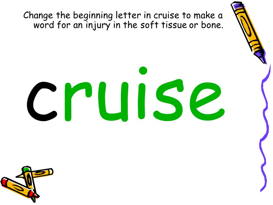 Change the beginning letter in cruise to make a word for an injury in the soft tissue or bone. cruise