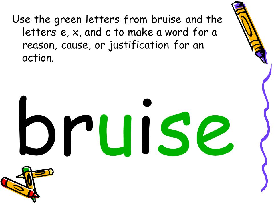 Use the green letters from bruise and the letters e, x, and c to make a word for a reason, cause, or justification for an action. bruise
