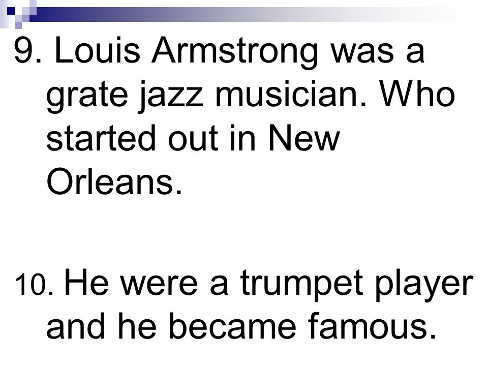 9. Louis Armstrong was a grate jazz musician. Who started out in New Orleans. 10. He were a trumpet player and he became famous.