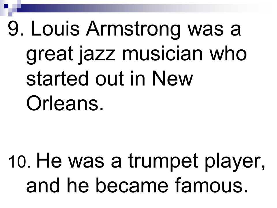9. Louis Armstrong was a great jazz musician who started out in New Orleans. 10. He was a trumpet player, and he became famous.
