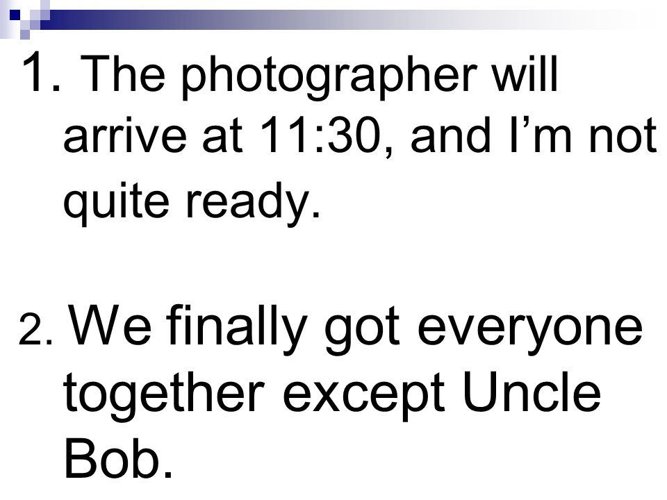 1. The photographer will arrive at 11:30, and Im not quite ready. 2. We finally got everyone together except Uncle Bob.