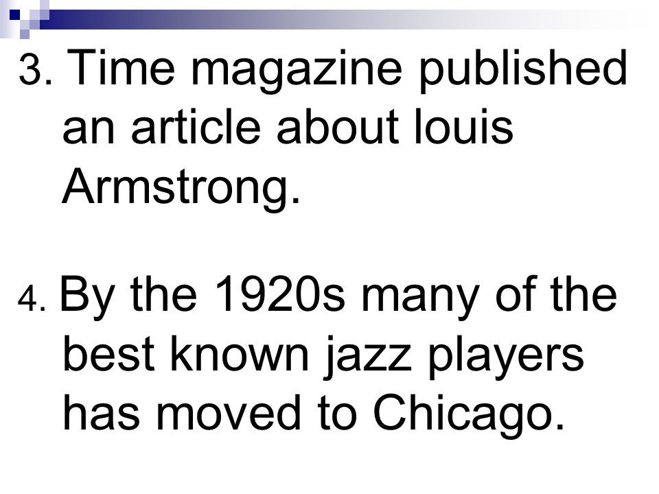 3. Time magazine published an article about louis Armstrong. 4. By the 1920s many of the best known jazz players has moved to Chicago.