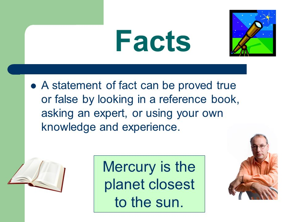 Facts A statement of fact can be proved true or false by looking in a reference book, asking an expert, or using your own knowledge and experience.