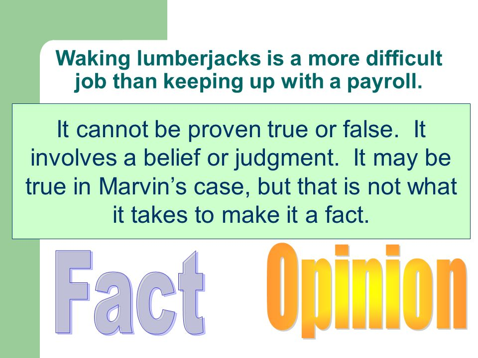 Waking lumberjacks is a more difficult job than keeping up with a payroll. Is this statement a fact or an opinion? It cannot be proven true or false.