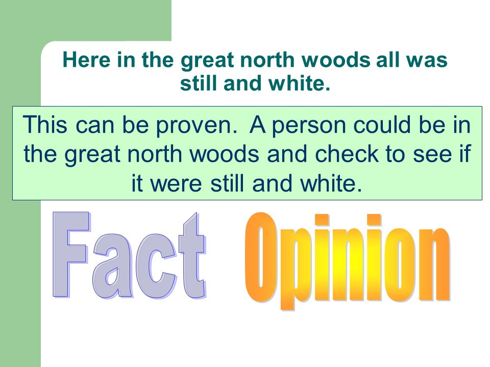Here in the great north woods all was still and white. Is this statement a fact or an opinion? This can be proven. A person could be in the great nort