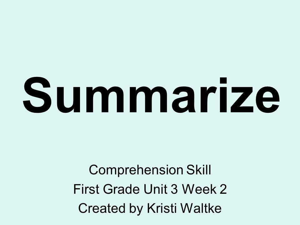 Summarize Comprehension Skill First Grade Unit 3 Week 2 Created by Kristi Waltke