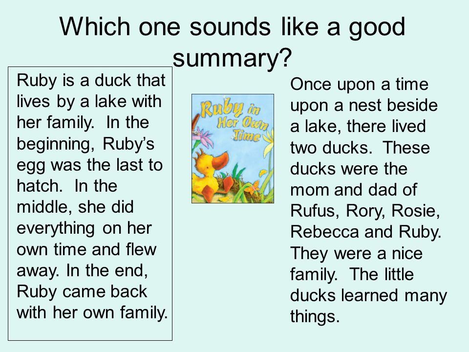 Which one sounds like a good summary? Ruby is a duck that lives by a lake with her family. In the beginning, Rubys egg was the last to hatch. In the m