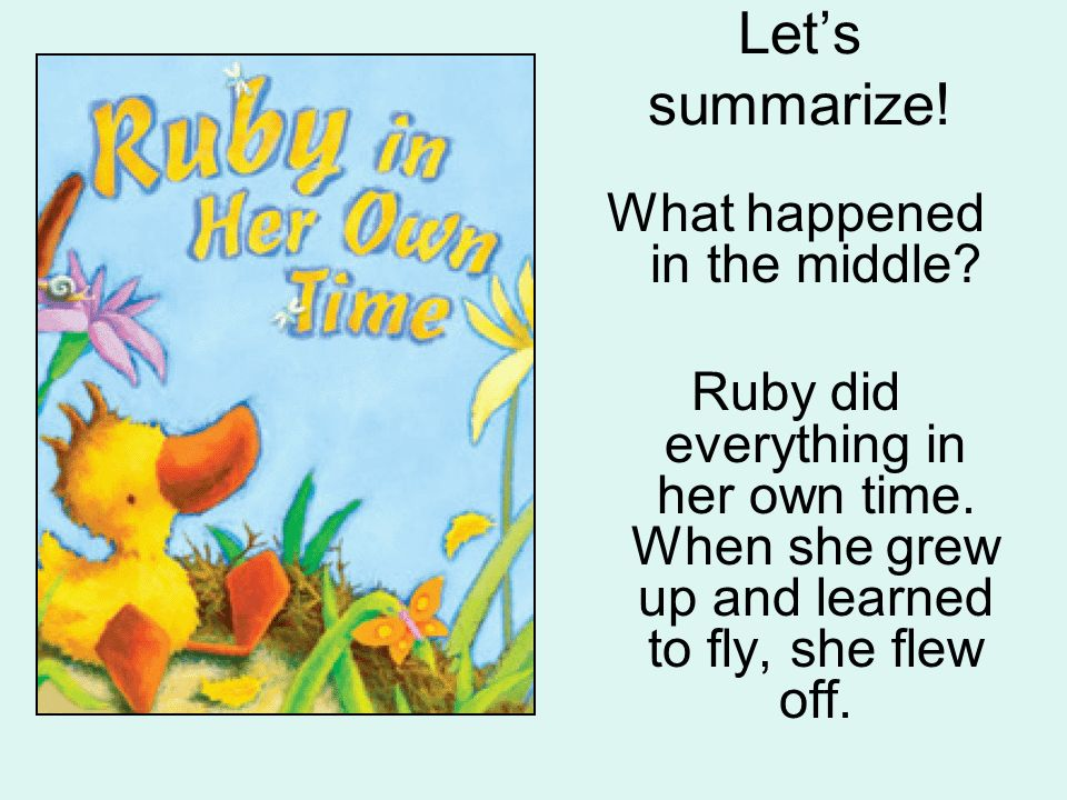 Lets summarize! What happened in the middle? Ruby did everything in her own time. When she grew up and learned to fly, she flew off.