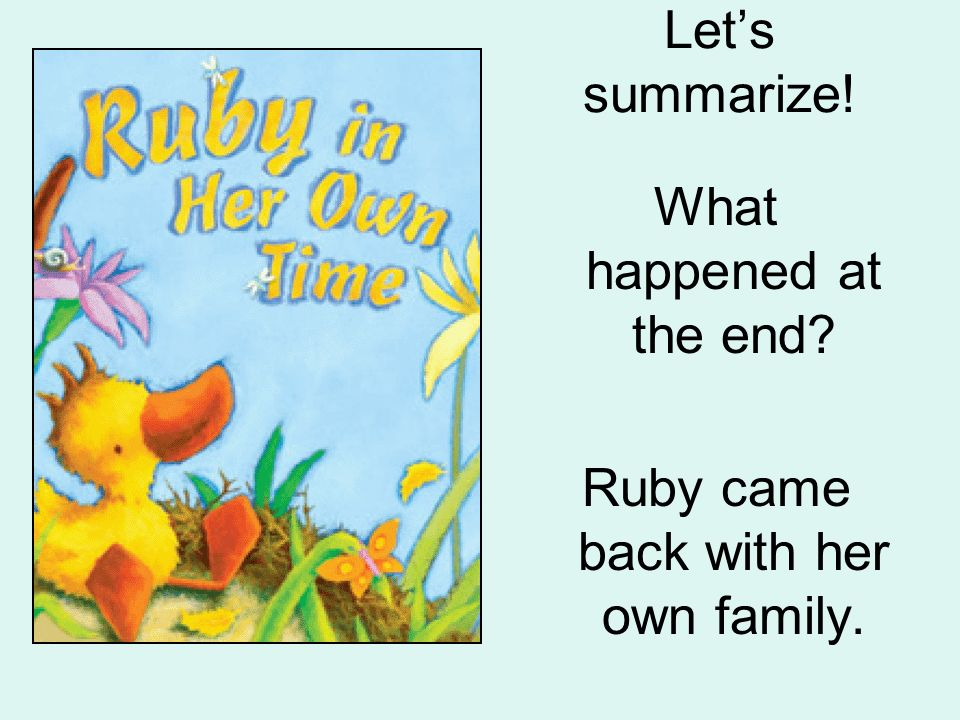 Lets summarize! What happened at the end? Ruby came back with her own family.