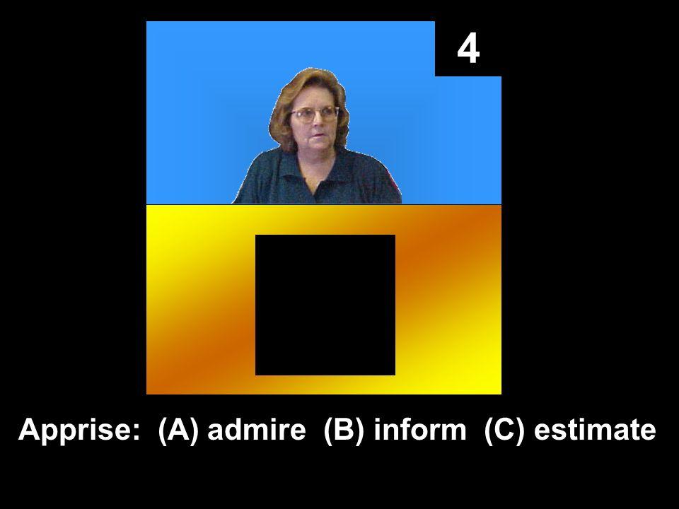 4 Apprise: (A) admire (B) inform (C) estimate
