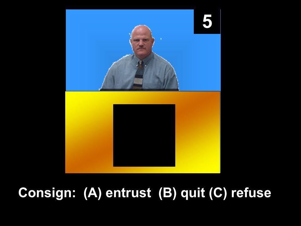 5 Consign: (A) entrust (B) quit (C) refuse