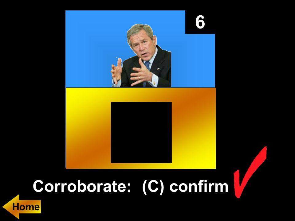 6 Corroborate: (C) confirm