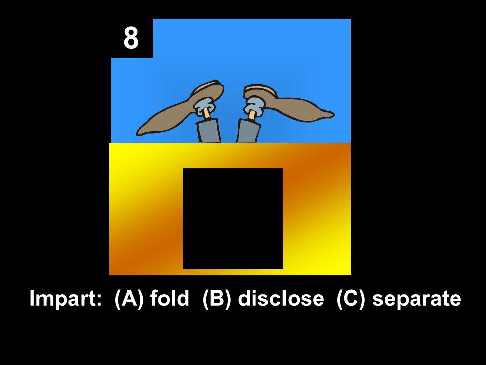 8 Impart: (A) fold (B) disclose (C) separate