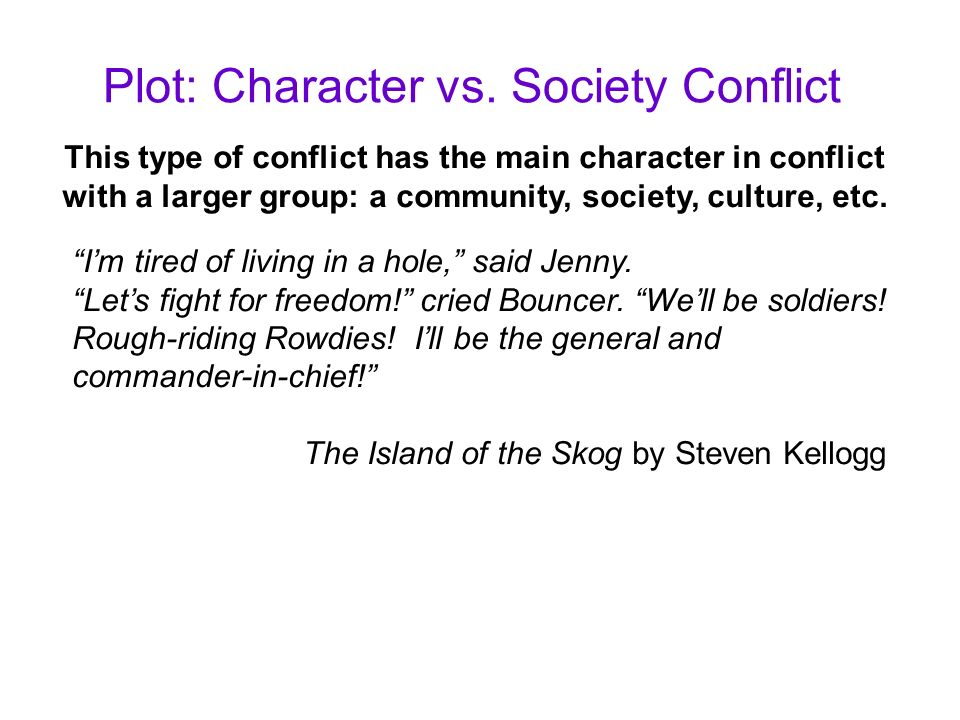 Plot: Character vs. Society Conflict This type of conflict has the main character in conflict with a larger group: a community, society, culture, etc.