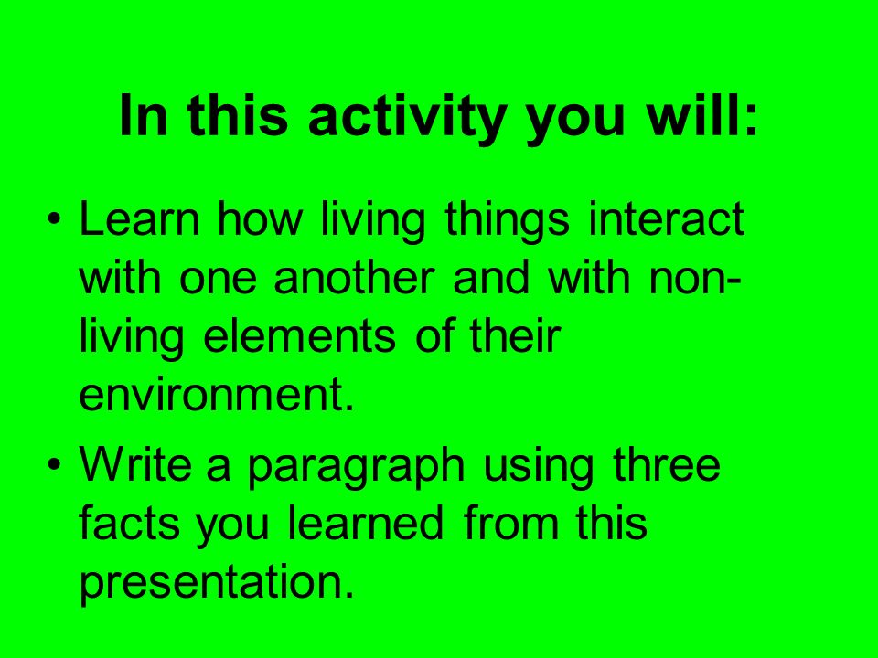 In this activity you will: Learn how living things interact with one another and with non- living elements of their environment. Write a paragraph usi