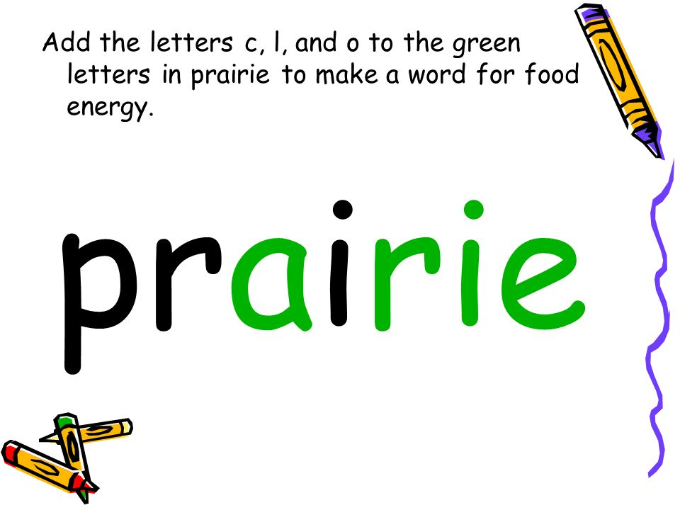 Add the letters c, l, and o to the green letters in prairie to make a word for food energy. prairie