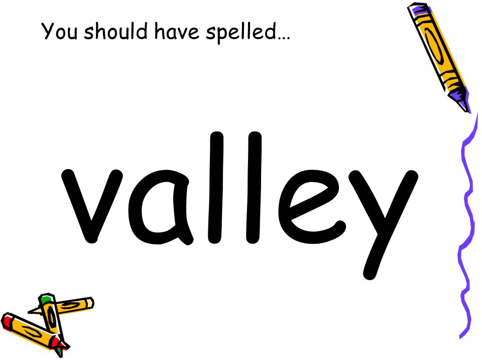 You should have spelled… valley