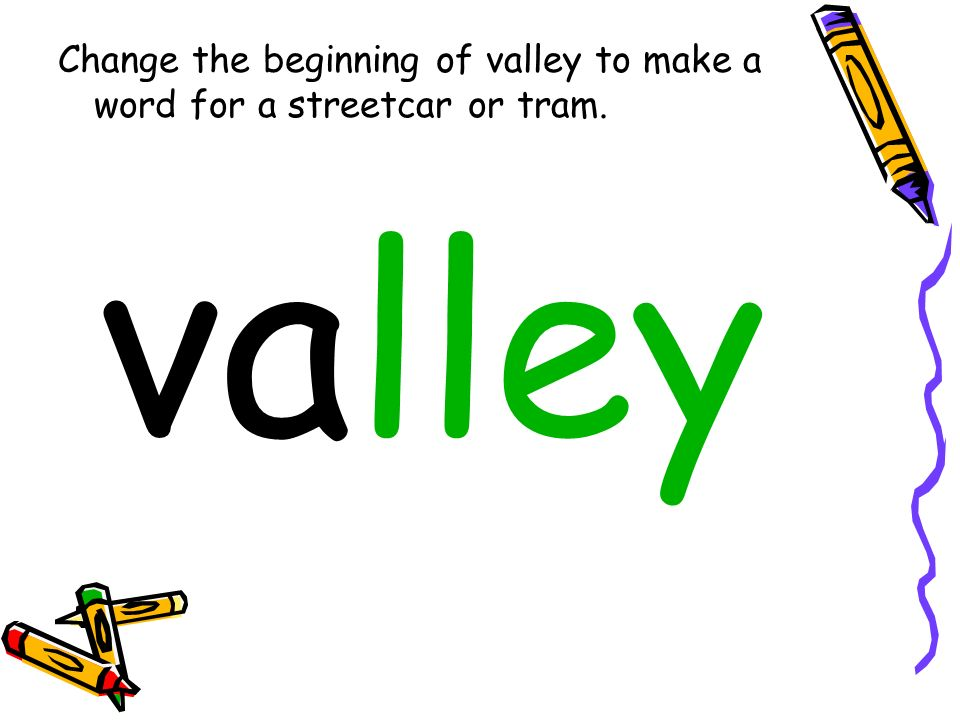 Change the beginning of valley to make a word for a streetcar or tram. valley