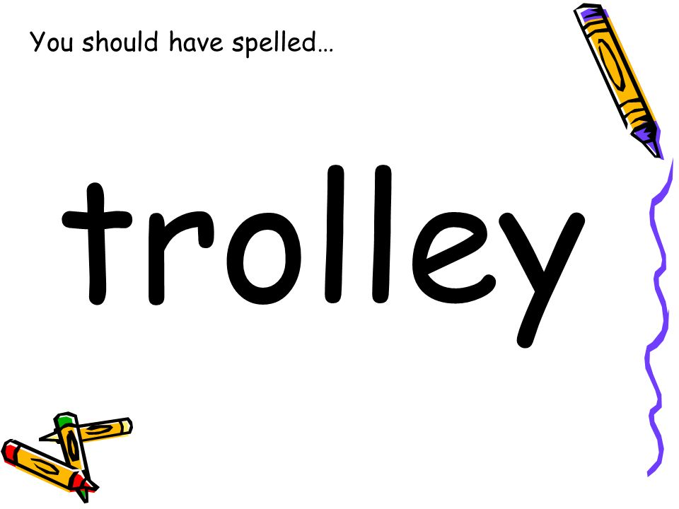 You should have spelled… trolley