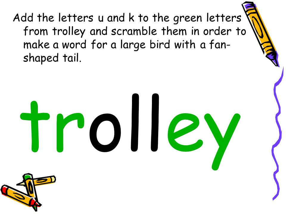 Add the letters u and k to the green letters from trolley and scramble them in order to make a word for a large bird with a fan- shaped tail.