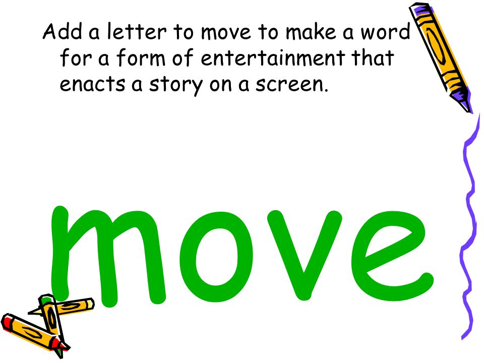 Add a letter to move to make a word for a form of entertainment that enacts a story on a screen. move