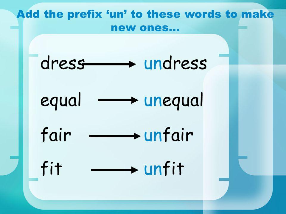 Add the prefix un to these words to make new ones… fit equal dress fair undress unequal unfair unfit