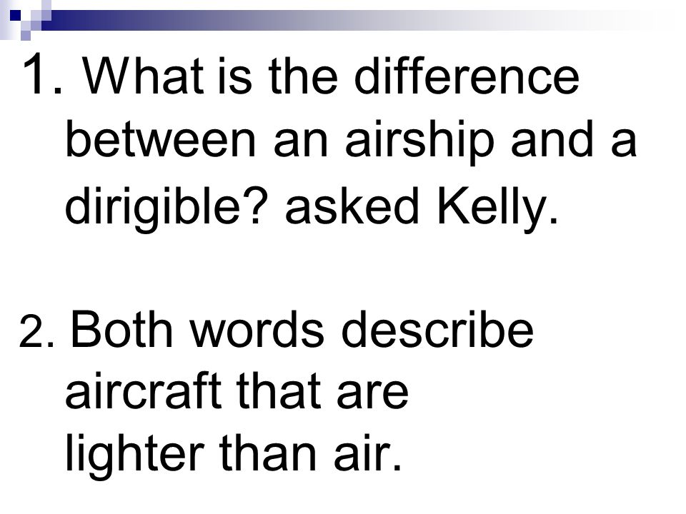 1. What is the difference between an airship and a dirigible? asked Kelly. 2. Both words describe aircraft that are lighter than air.