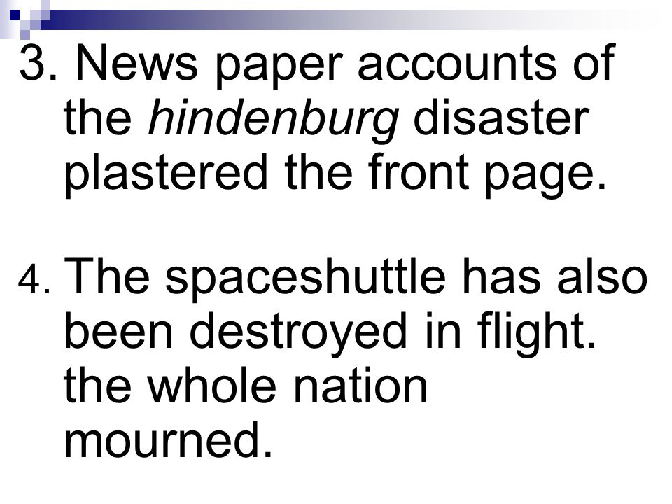 3. News paper accounts of the hindenburg disaster plastered the front page. 4. The spaceshuttle has also been destroyed in flight. the whole nation mo