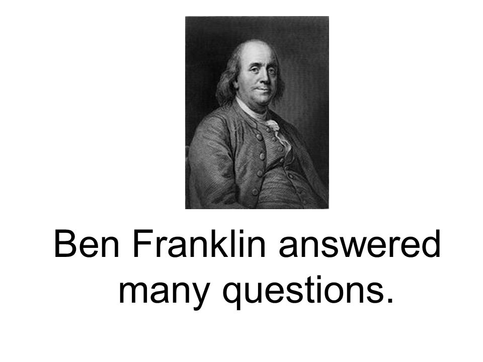Ben Franklin answered many questions.