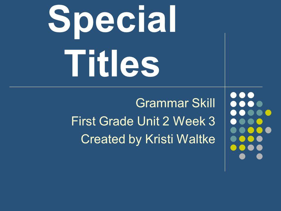Special Titles Grammar Skill First Grade Unit 2 Week 3 Created by Kristi Waltke