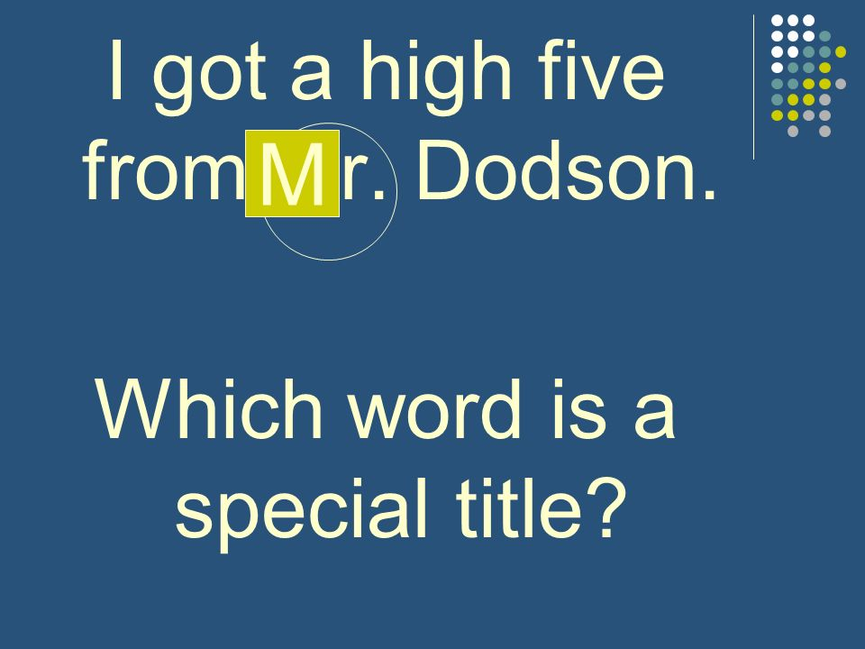 I got a high five from mr. Dodson. Which word is a special title? M