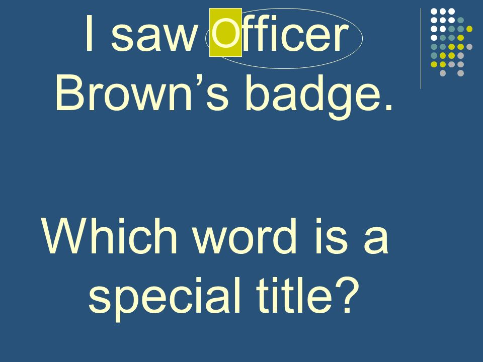 I saw officer Browns badge. Which word is a special title? O