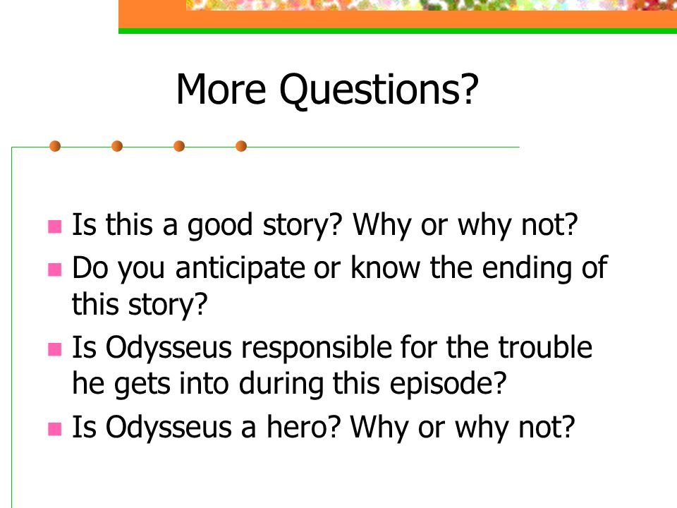 More Questions.Is this a good story. Why or why not.